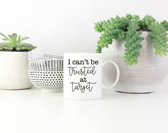 Funny Mug - I Can't Be Trusted At Target, Target Mug, Funny Gift, Present, Gift for Her, Birthday, Coffee Mug, Coffee Gift, Tea, Sweet Mint