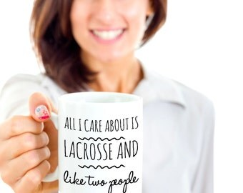 Lacrosse Coffee Mug - Funny Lacrosse Gift for Woman, Player, Coach or Parent - All I Care About Is Lacrosse and Like Two People