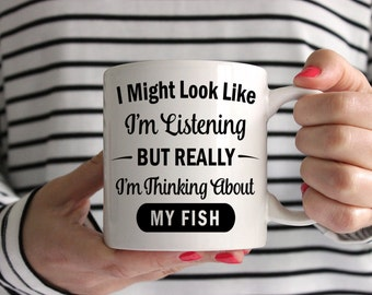 I Might Look Like I'm Listening But Really I'm Thinking About My Fish Mug