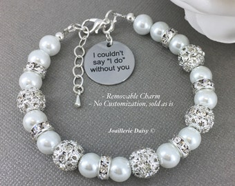 I couldn't say I do without you, Gift for Bridesmaids, Maid of Honor Gift, Charm Bracelet, Pearl Jewelry, Thank You Gift