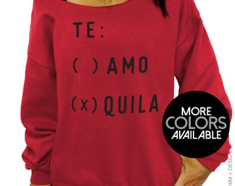 Te Amo Quila - Slouchy Sweatshirt - Oversized Off the Shoulder Sweater - More Colors Available