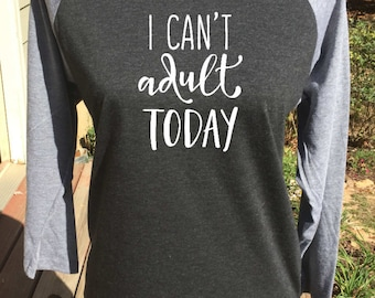 I can't adult today RAGLAN