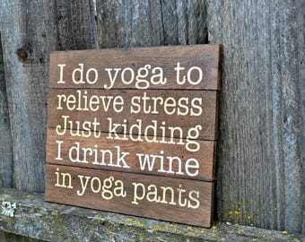 Reclaimed Rustic I Do Yoga To Relieve Stress Just Kidding I Drink Wine In Yoga Pants // reclaimed wood // mother's day gift // best friend /
