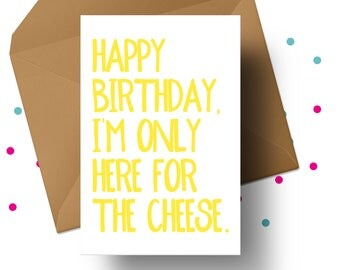 CHEESE LOVERS CARD, Happy Birthday, I'm Only Here For The Cheese, Card Humour, Punny Birthday, Cheese Card, Blunt Card, Funny Birthday Card