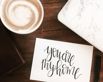 Hand Lettered Print- You Are My Home