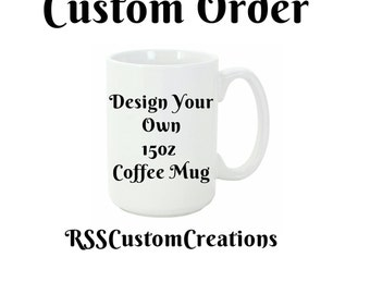 Custom Made Coffee Mugs, Custom Coffee mug, Personalized Coffee Mugs, Create Your Own Coffee Mug,Design Your Own Coffee Mugs, Tea Cup