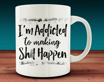 I'm Addicted to Making Sh*t Happen Mug (W22)