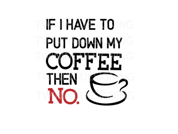 if i have to put down my coffee then no svg png dxf digital