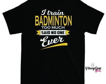 Badminton T-shirt - I Train Badminton Too Much Said No One Ever - Funny Saying Shirt