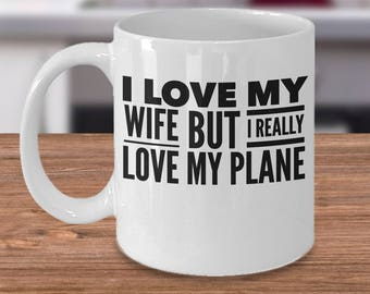 Airplane Coffee Mug - Pilot Gift For Him - Funny Gift For Pilots - I Love My Wife But I Really Love My Plane