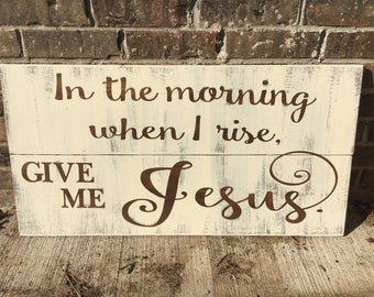 ON SALE In Stock and Ready to Ship In the morning when I rise give me Jesus Custom Distressed Wood Decorative Plank Sign