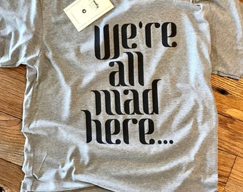We're All Mad Here Tee - Crew Neck Unisex - Alice in Wonderland Quote - Typography Design Shirt