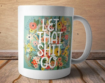 Let that shit go, let go - Funny, quirky coffee mugs