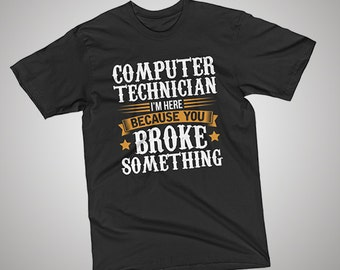Computer Technician Here Because You Broke Something T-Shirt