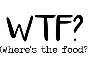 WTF? Where's the food? - Quality Vinyl Decal; Yeti Decal, Car Decal, Tumbler Decal, Hungry Decals, Thanksgiving Decals, Fuel, Fast Shipping!