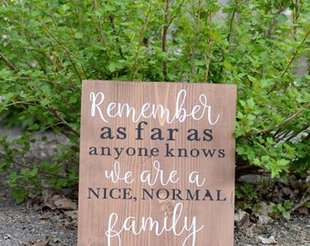 Remember, as Far as Anyone Knows, We Are a Nice, Normal Family - solid wood sign - Gift - Humor - Home Decor - Rustic