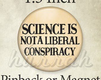 Science is Not a Liberal Conspiracy - 1.5 Pinback Button - Pin or Magnet - Feminist Pin - Liberal Pin