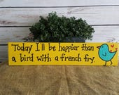 Positive Quote Art, Bird Sign, Bird Decor, Wood Sign, Happiness Quote, Happy Quote, Today I Will Be Happier Than a Bird With A French Fry