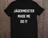 Jagermeister Made Me Do It  Unisex TShirt  Funny Sarcastic Hipster Tee