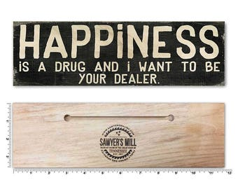 Happiness is a Drug - Wood Sign with Uplifting Quote