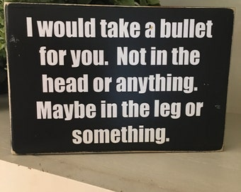 I would take a bullet for you/Funny gift for friend/gift for friend/funny Valentine/gift for spouse/funny plaque/shelf sitter for friend