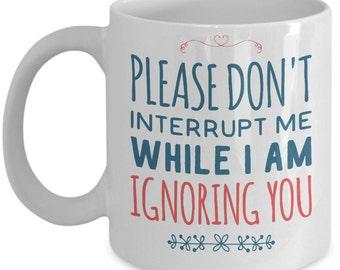 Humor Mug - Please Don't Interrupt Me While I Am Ignoring You - 11 oz Gift Mug