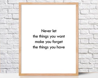 Printable Quote,Never  let the things you want make you forget the things you have,Printable Wall Art Print,Inspirational quote,minimalist
