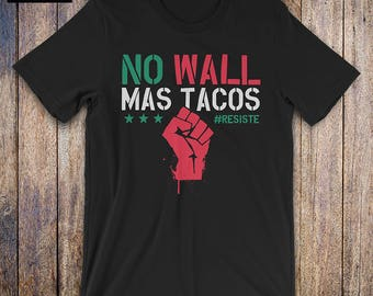 No Wall Mas Tacos, Resist Shirt - Cinco De Mayo shirt, political shirt, protest, immigration, anti trump shirt, funny cinco de mayo shirt