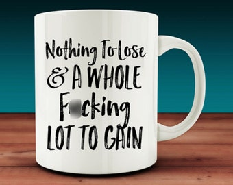 Nothing To Lose and A Whole F*cking Lot to Gain Mug (W21)