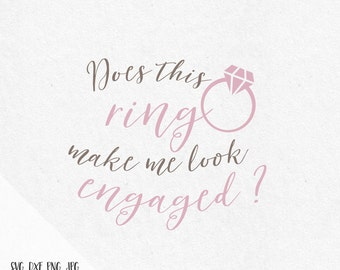 Does this ring make me look engaged Svg Mrs Svg Engagement svg Bride to be svg Wedding SVG file SVG designs SVG files saying cutting files