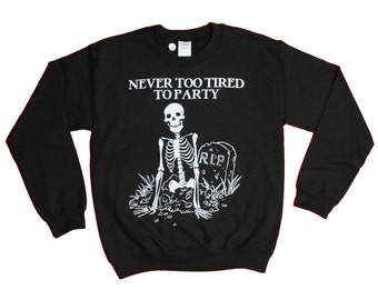 Never Too Tired To Party Sweatshirt - Skeleton RIP Skull Party Animal Sweater - Mens Womens - Holiday Sweater Pullover Oversize Sweat Shirt