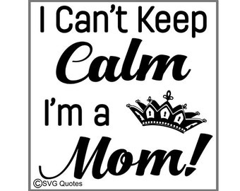 I Can't Keep Calm I'm A Mom SVG DXF EPS Cutting File For Cricut Explore, Silhouette & More. Instant Download. Personal and Commercial Use