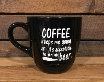 Coffee keeps me going until its acceptable to drink beer coffee cup