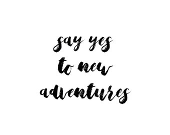 say yes to new adventures. Print.