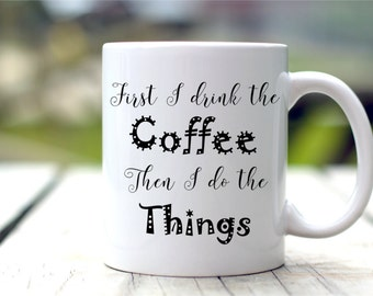 First I Drink The Coffee Then I Do The Things, Funny Mug, Coffee Lovers Gift
