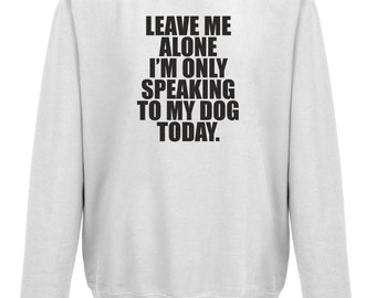 Leave Me Alone I'm Only Talking To My Dog Today Sweatshirt Jumper