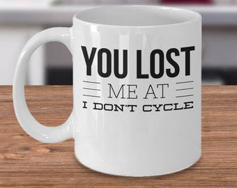 Funny Cycling Mug - Cycling Gift Idea - Gift For Cycler - Inexpensive Cycling Gifts - You Lost Me At I Don't Cycle