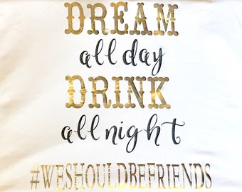 Dream all day drink all night #WeShouldBeFriends  Iron on vinyl decal