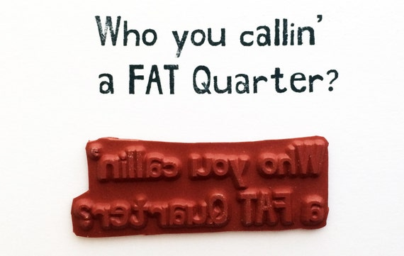 Who You Callin A FAT Quarter - Altered Attic Rubber Stamp - Quilt Fabric Funny Humor Quote Greeting - Art Craft Scrapbook Mixed Media