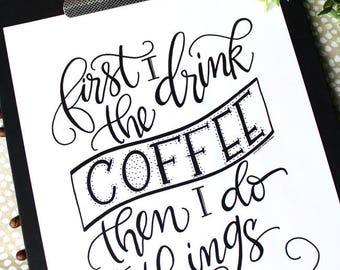 ART PRINT - First I Drink the Coffee Then I Do the Things - Coffee Lover -Digital Art Print - hand lettered art print  - Hand Lettering