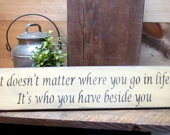 Wooden Inspirational Sign, House Sign, Valentine Signs, Rustic Wedding Sign, It Doesn't Matter Where You Go In Life It's Who You Have Beside