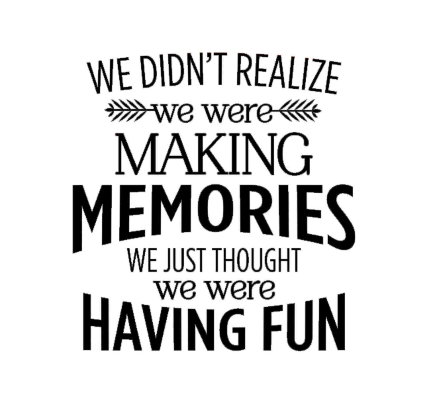 We Didn't Realize We Were Making Memories We Just Thought