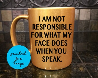 I am NOT responsible for what my face does when you talk Coffee Mug/Funny Mug/Coffee Cup/Coffee Lover/Coffee Gift/Gold Metallic Mug