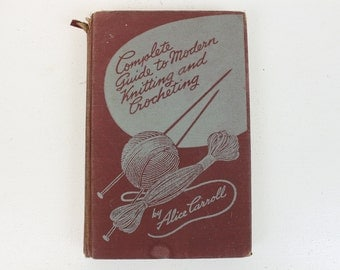 Complete Guide to Modern Knitting and Crocheting, by Alice Carroll, Copyright 1942, Wm. H. Wise & Co., Inc. Hardcover, Printed in USA