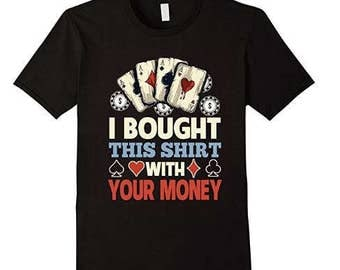 Poker Shirt | I Bought This Shirt With Your Money T-Shirt | Texas Hold Em Player | Poker Gifts For Men | Funny Poker Tee Shirt