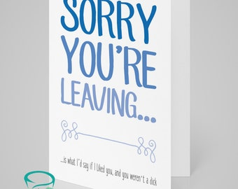 Sorry you're leaving is what I would have said if I liked you... ...or you weren't a dick - Greetings Card, Good Luck, Leaving Card