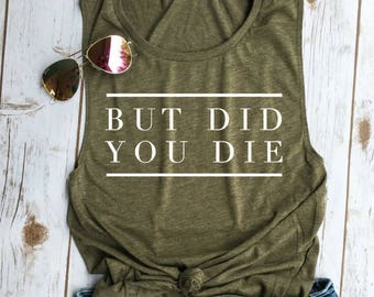 But did you die Muscle Tee, crossfit tank, funny workout tank, gym shirt, yoga, funny shirt, workout shirt, beachbody shirt, olive