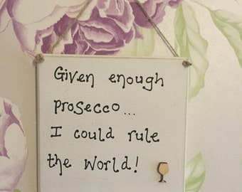 Given enough prosecco I could rule the world plaque funny humour shabby chic