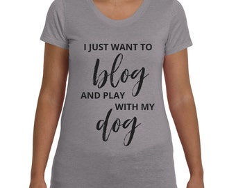 I Just Want to Blog and Play With My Dog • Graphic Tee • Graphic T-Shirt • Women's Shirt • Women's T-Shirt • Women's Graphic Tee