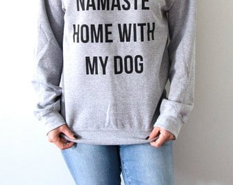 Namaste Home With My Dog  Sweatshirt Unisex for women fashion teen girls womens gifts ladies saying humor love animal bed jumper cute